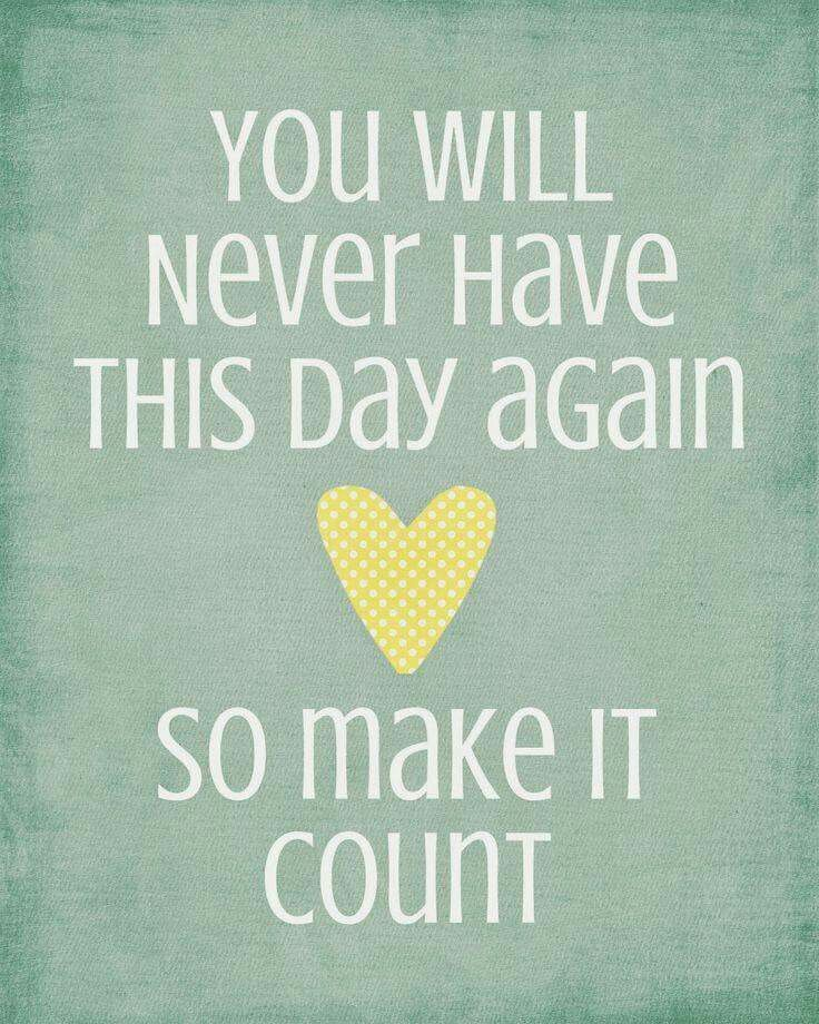 You will never have this day again so make it count