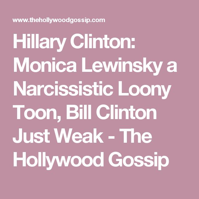 Hillary Clinton: Monica Lewinsky a Narcissistic Loony Toon, Bill Clinton Just Weak - The Hollywood Gossip