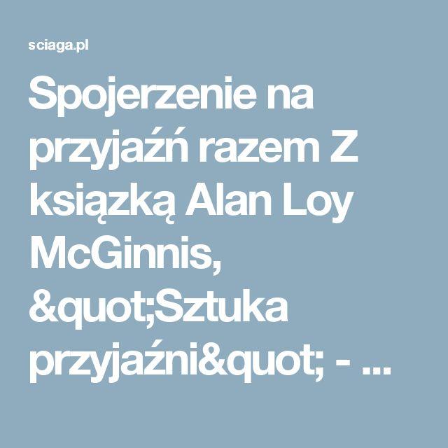 """Spojerzenie na przyjaźń razem Z ksiązką Alan Loy McGinnis, """"Sztuka przyjaźni"""" - Sciaga.pl"""