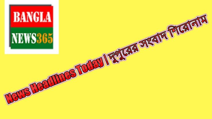 Bangla News Headline Today 06 June 2017-Bangla News365 | দুপুরের সংবাদ শ...