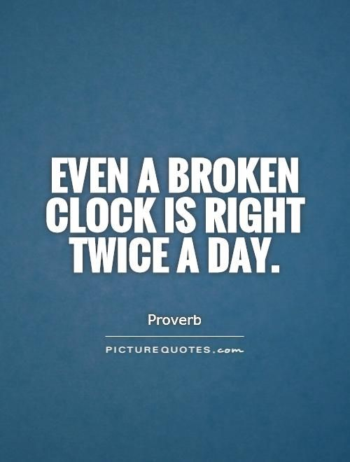 """Even a broken clock is right twice a day."" 