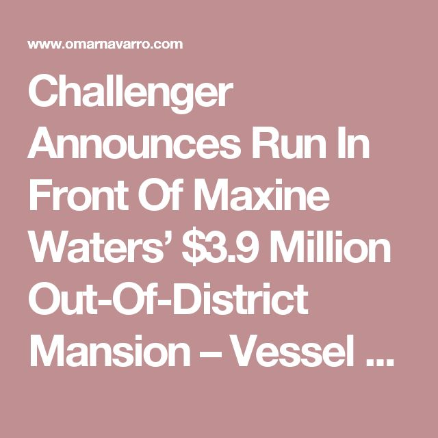 Challenger Announces Run In Front Of Maxine Waters' $3.9 Million Out-Of-District Mansion – Vessel News   Omar Navarro For Congress