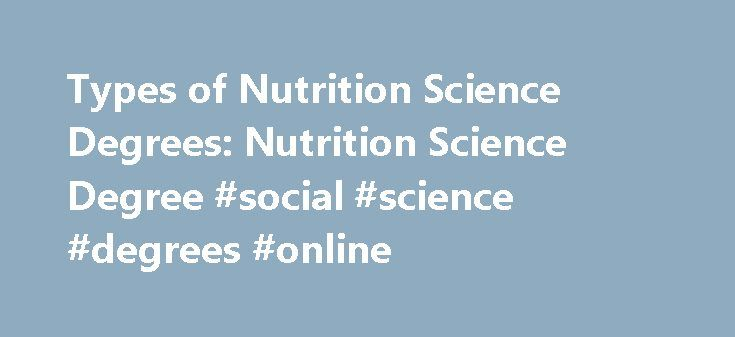 Types of Nutrition Science Degrees: Nutrition Science Degree #social #science #degrees #online http://san-jose.remmont.com/types-of-nutrition-science-degrees-nutrition-science-degree-social-science-degrees-online/  Types of Nutrition Science Degrees Types of Nutrition Science Degrees Whether you want a nutrition-science career in public health or the private sector, this degree gives you the tools to help people on a personal level by teaching them what their bodies need to be healthy in…