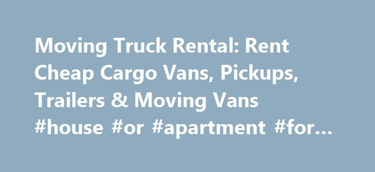 Moving Truck Rental: Rent Cheap Cargo Vans, Pickups, Trailers & Moving Vans #house #or #apartment #for #rent http://rentals.nef2.com/moving-truck-rental-rent-cheap-cargo-vans-pickups-trailers-moving-vans-house-or-apartment-for-rent/  #cheap moving truck rental # Rental Trucks Home Truck Rental Search for Rental Trucks Here Welcome to Affordable Moves, the search engine for your truck rental needs. You probably ended up here because you plan on relocating and need a set of wheels to get your…