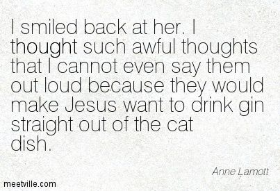 I smiled back at her. I thought such awful thoughts that I cannot even say them out loud because they would make Jesus want to drink gin straight out of the cat dish. Anne Lamott