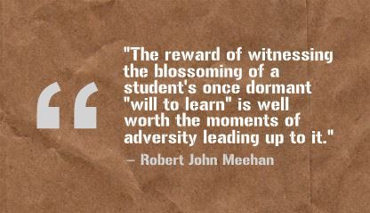 """The reward of witnessing the blossoming of a student's once dormant ""will to learn"" is well worth the moments of adversity leading up to it.""- Robert John Meehan"
