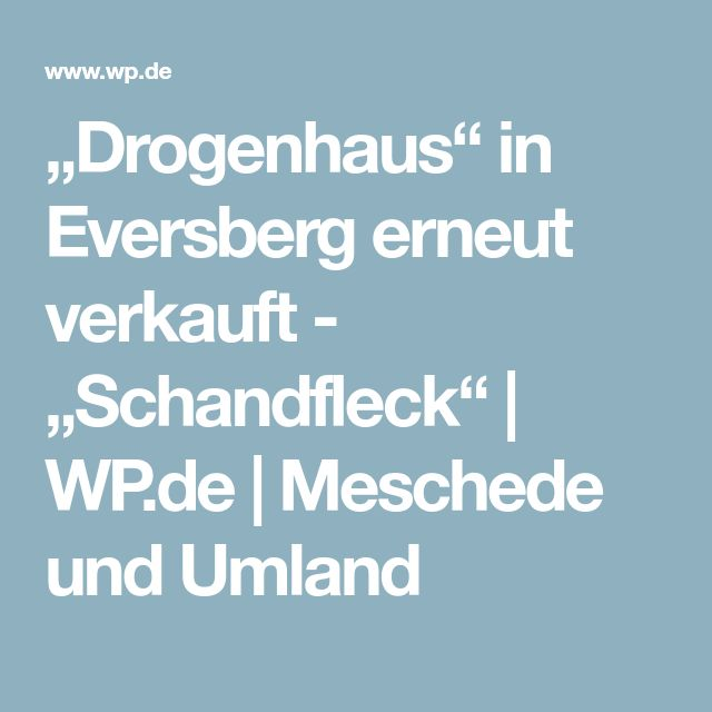 Drogenhaus In Eversberg Erneut Verkauft Schandfleck Wp De Meschede Und Umland Schandfleck Fleck Haus
