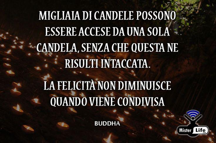 Migliaia di candele possono essere accese da una sola candela, senza che questa ne risulti intaccata. La felicità non diminuisce quando viene condivisa - Buddha - MisterLife.com