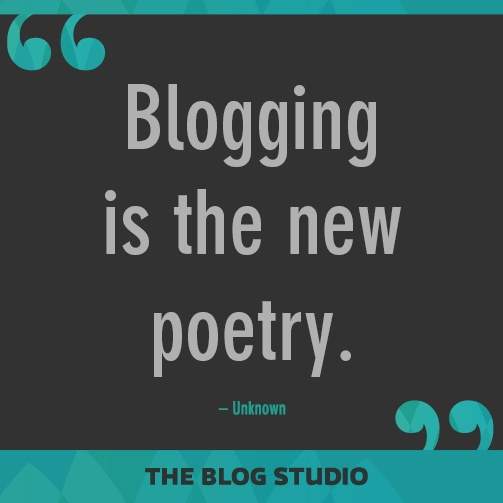 Blogging is the new poetry. – Unknown
