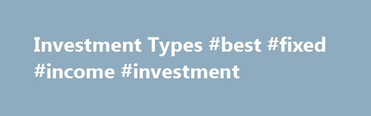 Investment Types #best #fixed #income #investment http://japan.nef2.com/investment-types-best-fixed-income-investment/  # Investment Types Equity investments usually refers to buying and holding of shares of stock on a stock market by individuals and/or firms in anticipation of income from and dividends and capital gains as well as stock increases. With TD Direct Investing, you can buy or sell equities listed on every major market in North America and many of the major markets across the…