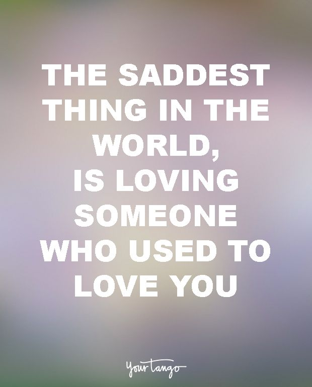 """""""The saddest thing in the world, is loving someone who used to love you."""" — Unknown"""