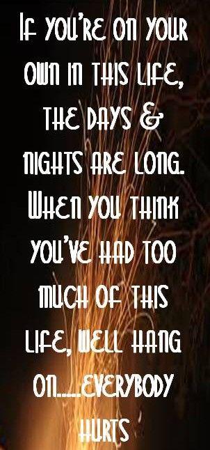 """""""Si estás solo en la vida, los días y las noches son largas. Cuando pienses que ya has tenido bastante en esta vida... Aguanta. Todo el mundo sufre."""" R. E. M."""