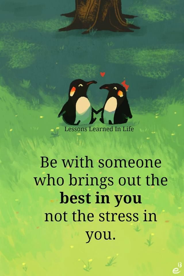 Be with someone who brings out the best in you not the stress in you!