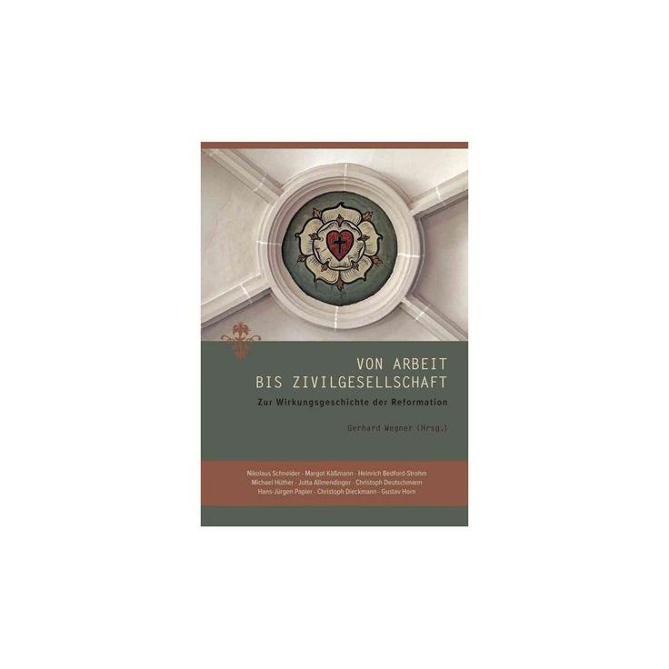 Von Arbeit Bis Zivilgesellschaft : Zur Wirkungsgeschichte Der Reformation (Hardcover)