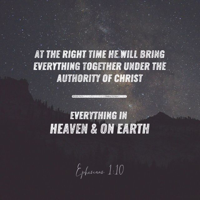 """""""Having made known unto us the mystery of his will, according to his good pleasure which he hath purposed in himself: That in the dispensation of the fulness of times he might gather together in one all things in Christ, both which are in heaven, and which are on earth; even in him:"""" Ephesians 1:9-10 KJV http://bible.com/1/eph.1.9-10.kjv"""