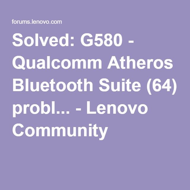 Solved: G580 - Qualcomm Atheros Bluetooth Suite (64) probl... - Lenovo Community