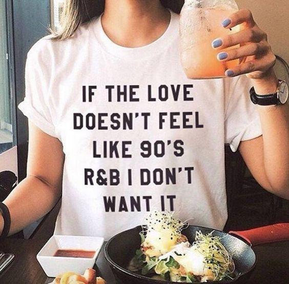If the love doesn't feel like 90's R&B I don't want it t-shirt funny…