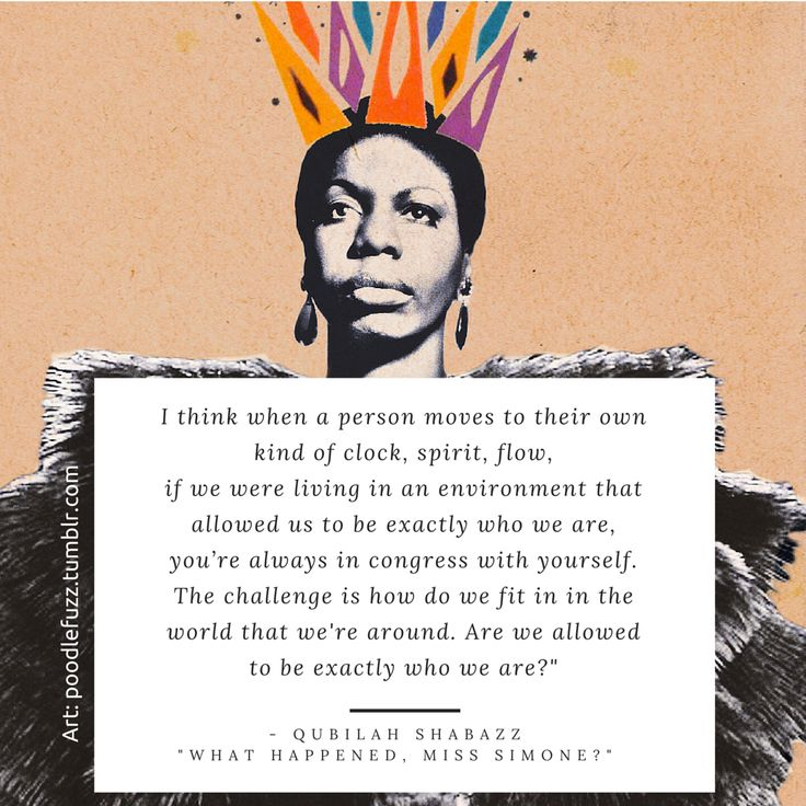 "​ I think when a person moves to their own kind of clock, spirit, flow, if we were living in an environment that allowed us to be exactly who we are, you're always in congress with yourself. The challenge is how do we fit in in the world that we're around. Are we allowed to be exactly who we are?"" - Qubilah Shabazz ""what happened, Miss Simone?"" Nina Simone"