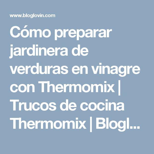 Cómo preparar jardinera de verduras en vinagre con Thermomix   Trucos de cocina Thermomix   Bloglovin'