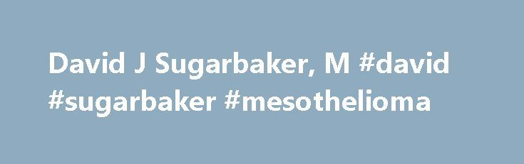 David J Sugarbaker, M #david #sugarbaker #mesothelioma http://oklahoma-city.remmont.com/david-j-sugarbaker-m-david-sugarbaker-mesothelioma/  # Positions Professor and Chief, Division of General Thoracic Surgery Baylor College of Medicine Director, Lung Institute Baylor College of Medicine Olga Keith Wiess Chair in Surgery Baylor College of Medicine Education MD from Cornell University Medical College New York Residency at Peter Bent Brigham Hospital Boston General Surgery Residency at…