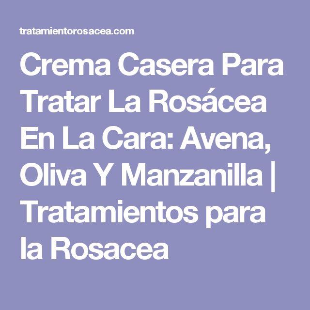 Crema Casera Para Tratar La Rosácea En La Cara: Avena, Oliva Y Manzanilla | Tratamientos para la Rosacea