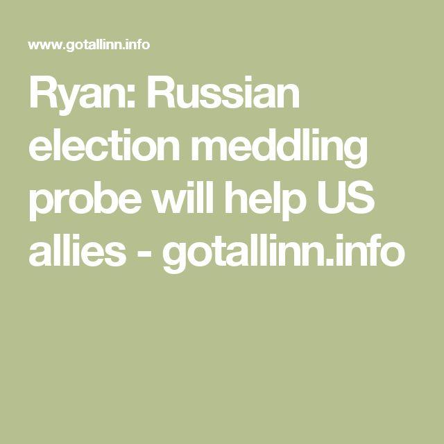 Ryan: Russian election meddling probe will help US allies - gotallinn.info