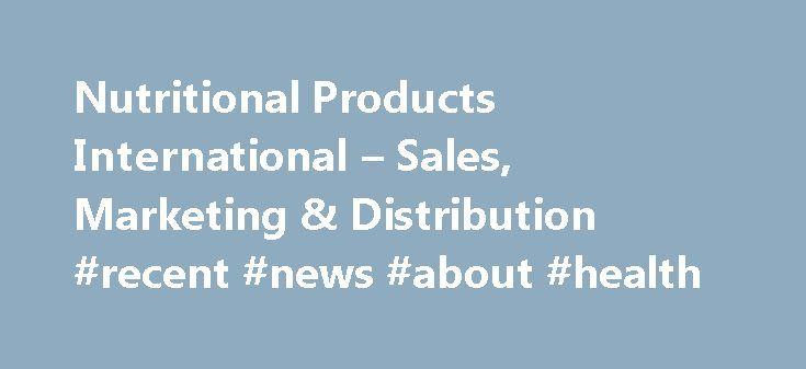 Nutritional Products International – Sales, Marketing & Distribution #recent #news #about #health http://health.remmont.com/nutritional-products-international-sales-marketing-distribution-recent-news-about-health/  Welcome to Nutritional Products International At Nutritional Products International, our goal is to provide domestic and international product manufacturers with the sales, marketing, and product distribution services required to be successful in the world's largest market — The…