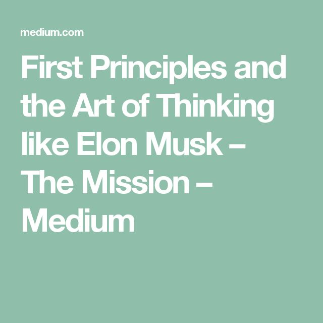 First Principles and the Art of Thinking like Elon Musk – The Mission – Medium