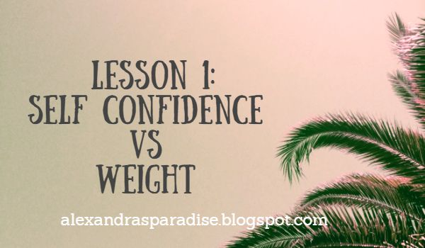 Alexandra's Paradise: Lesson 1: Self Confidence VS Weight