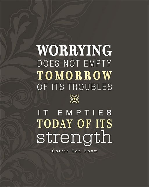 Worrying does not empty tomorrow of its troubles - It empties today of its strength.: Remember This, Corrietenboom, Strength, Corrie Ten Boom, So True, Truths, Don'T Worry, Living, Inspiration Quotes