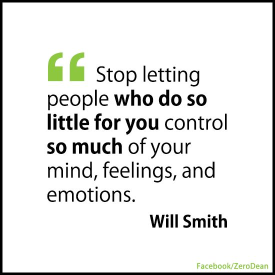 """Stop letting people who do so little for you control so much of your mind, feelings, and emotions."" – Will Smith"