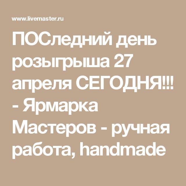 ПОСледний день розыгрыша 27 апреля СЕГОДНЯ!!! - Ярмарка Мастеров - ручная работа, handmade