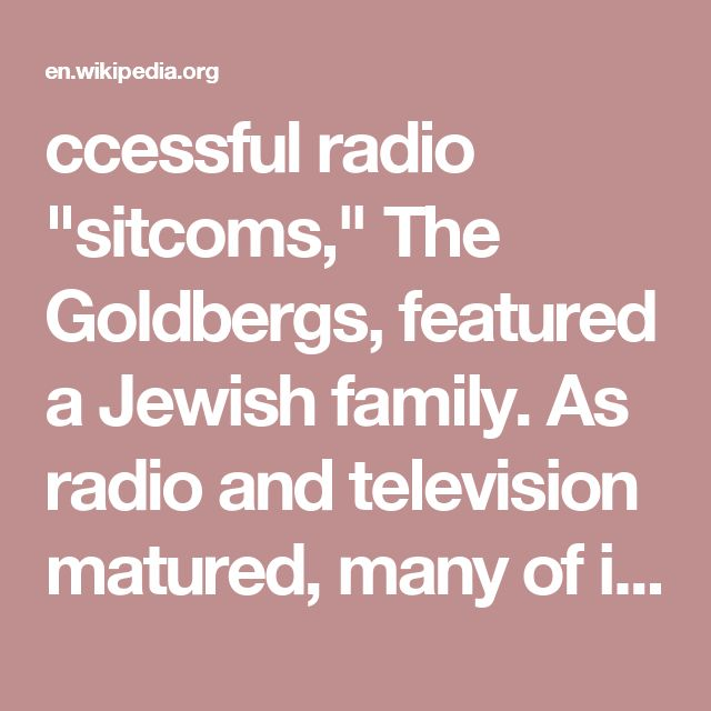 """ccessful radio """"sitcoms,"""" The Goldbergs, featured a Jewish family. As radio and television matured, many of its most famous comedians, including Jack Benny, Sid Caesar, George Burns, Eddie Cantor, Jack Carter, Henny Youngman and Milton Berle, were Jewish. The Jewish comedy tradition continues today, with Jewish humour much entwined with that of mainstream humour, as comedies like Seinfeld, Curb Your Enthusiasm and Woody Allen films indicate."""