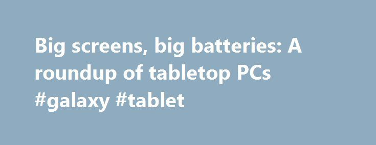 Big screens, big batteries: A roundup of tabletop PCs #galaxy #tablet http://tablet.remmont.com/big-screens-big-batteries-a-roundup-of-tabletop-pcs-galaxy-tablet/  Big screens, big batteries: A roundup of tabletop PCs Up Next Pokemon Go tracking finally goes live and actually works Editors' note: This post, originally published May 16, 2013, was updated August 23, 2013, and January 21, 2014, with new products. The new tabletop PC category covers products that are in some ways all-in-one…