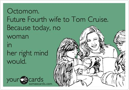 Octomom. Future Fourth wife to Tom Cruise. Because today, no woman in her right mind would.