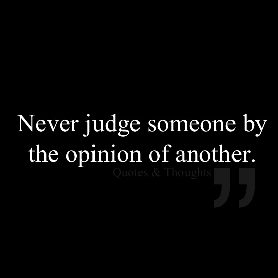 Never judge someone by the opinion of another. Get to know someone before you pass judgment~~they may be completely opposite of what others tell you they are, or they may be exactly like that--FIND OUT FOR YOURSELF! Give everyone the benefit of the doubt~at least once!