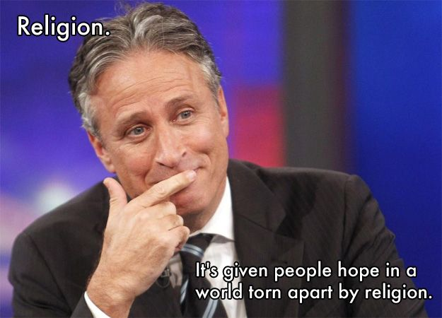Religion.  It's given people hope in a world torn apart by religion. -Jon Stewart