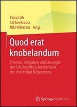 Quod Erat Knobelandum: Themen Aufgaben Und Losungen Des Schulerzirkels Mathematik Der Universitat Regensburg free ebook
