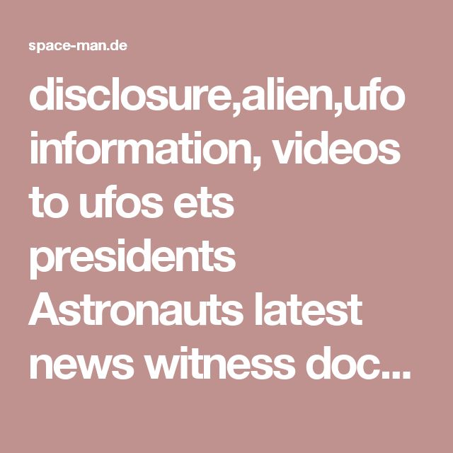disclosure,alien,ufo information, videos to ufos ets presidents Astronauts latest news witness documentary latest moon sun nasa army
