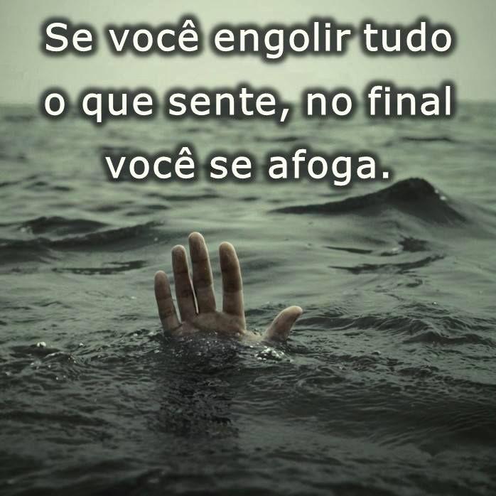Se você engolir tudo o que sente, no final você se afoga.