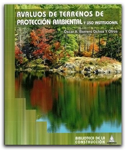 Avalúos de terrenos de protección ambiental y uso institucional – Òscar A. Borrero Ochoa- Bhandar Editores    http://www.librosyeditores.com/tiendalemoine/ingenieria-ambiental/602-avaluos-de-terrenos-de-proteccion-ambiental.html    Editores y distribuidores.