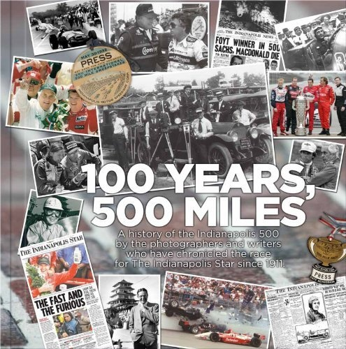 100 Years, 500 Miles: A History of the Indianapolis 500 by the Photographers and Writers who have Chronicled the Race for the Indianapolis Star Since 1911 by indystar.com