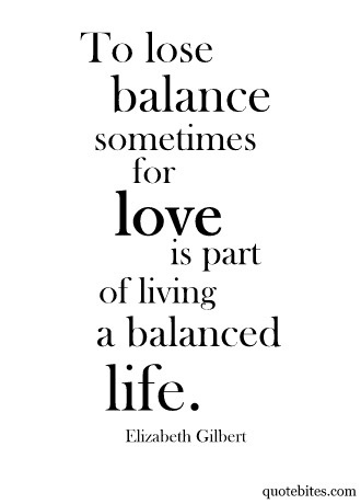 To lose balance sometimes for love, is part of living a balanced life.