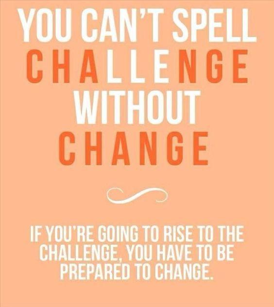 Não podes soletrar Desafio (Challenge) sem Mudança (Change). Se vais enfrentar o desafio, tens que estar preparado para a mudança.