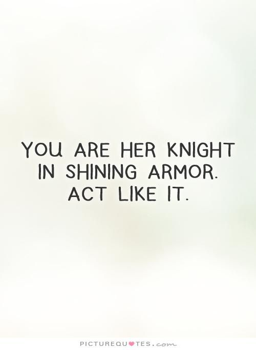 You are her knight in shining armor. Act like it. Picture Quotes.