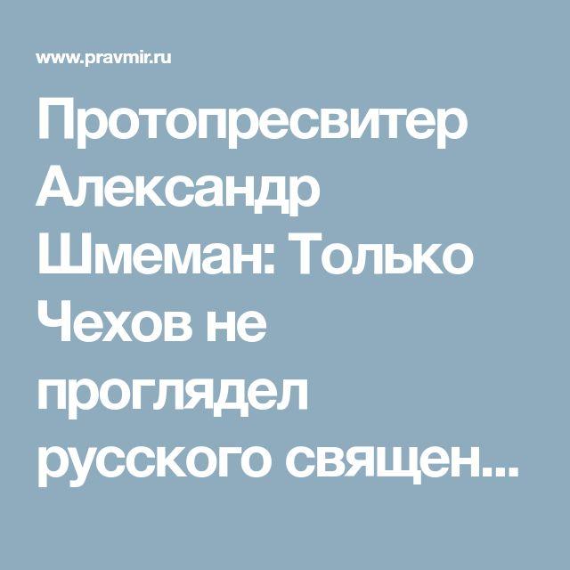Протопресвитер Александр Шмеман: Только Чехов не проглядел русского священника | Православие и мир