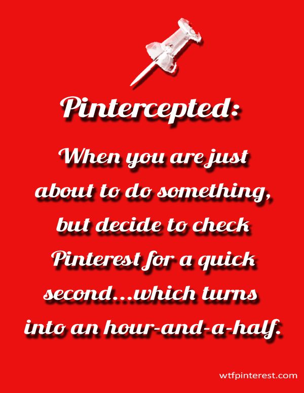 Pintercepted:  When you are just about to do something, but decide to check Pinterest for a quick second...which turns into an hour-and-a-half. (by WTFPinterest.com)