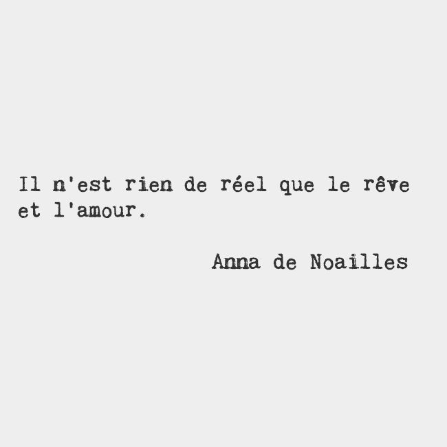 Nothing is real but dreams and love. — Anna de Noailles, French writer