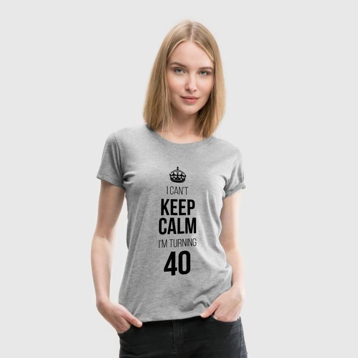 I Can't Keep Calm I'm Turning 40 T-Shirts - Women's Premium T-Shirt