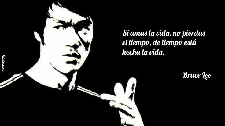 Si amas la vida, no pierdas el tiempo, de tiempo está hecha la vida. – Bruce Lee
